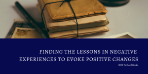 Finding the Lessons in Negative Experiences to Evoke Positive Changes