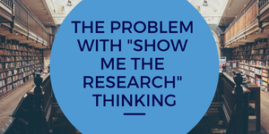 "The Problem with ""Show Me the Research"" Thinking"